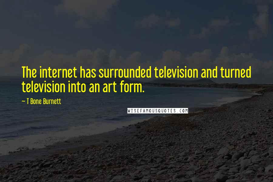 T Bone Burnett quotes: The internet has surrounded television and turned television into an art form.