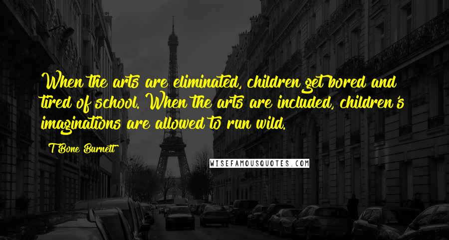 T Bone Burnett quotes: When the arts are eliminated, children get bored and tired of school. When the arts are included, children's imaginations are allowed to run wild.