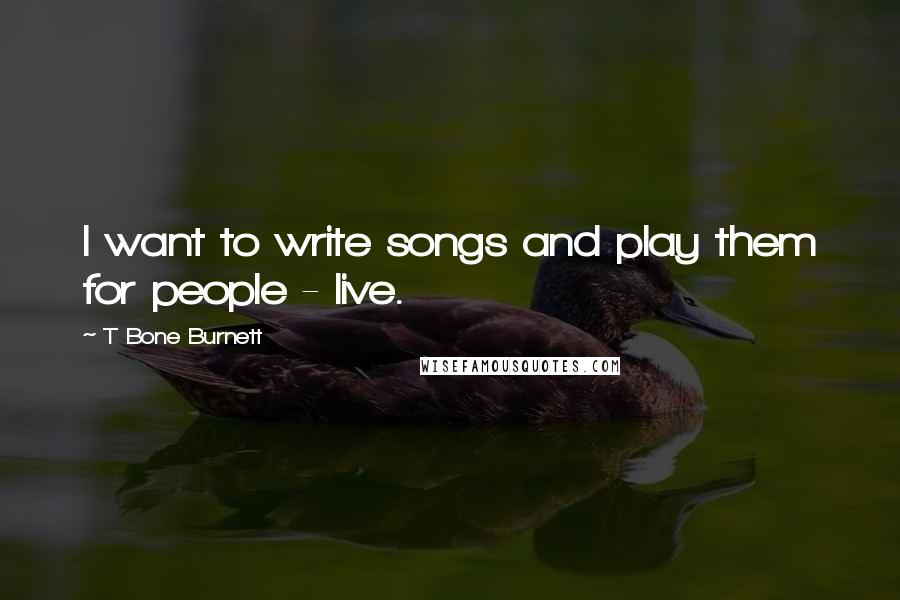T Bone Burnett quotes: I want to write songs and play them for people - live.
