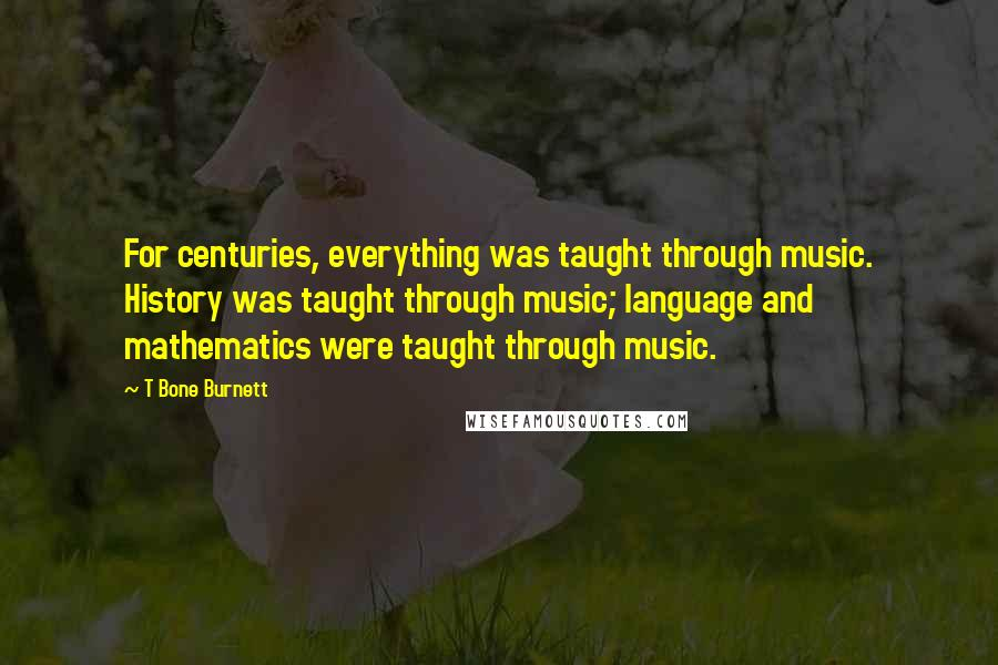 T Bone Burnett quotes: For centuries, everything was taught through music. History was taught through music; language and mathematics were taught through music.