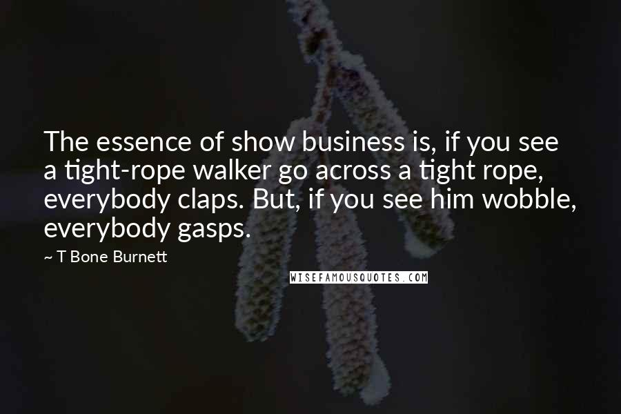 T Bone Burnett quotes: The essence of show business is, if you see a tight-rope walker go across a tight rope, everybody claps. But, if you see him wobble, everybody gasps.