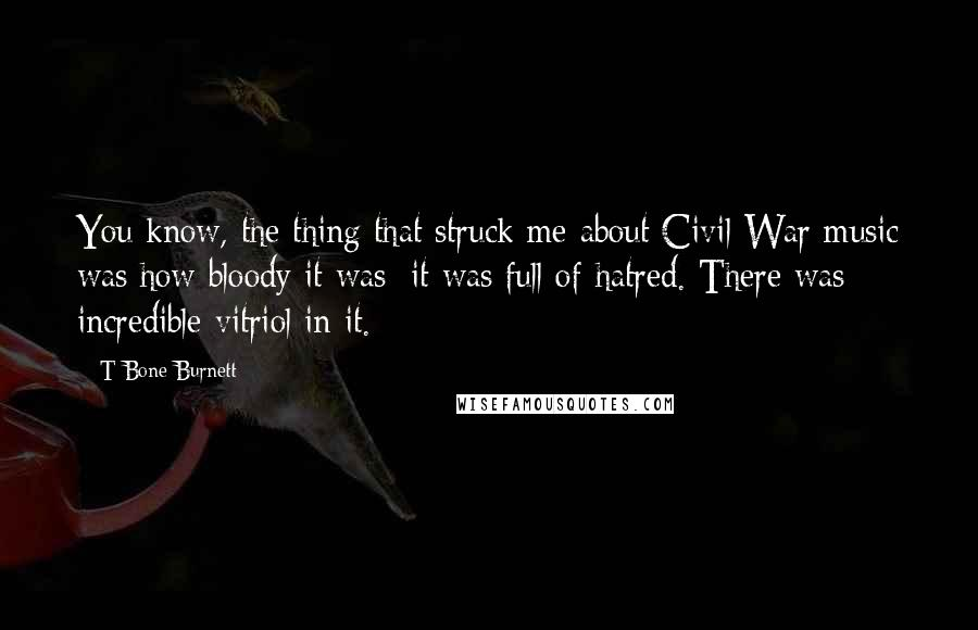 T Bone Burnett quotes: You know, the thing that struck me about Civil War music was how bloody it was; it was full of hatred. There was incredible vitriol in it.