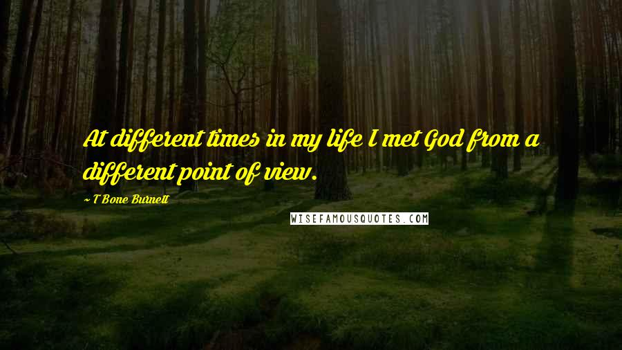 T Bone Burnett quotes: At different times in my life I met God from a different point of view.