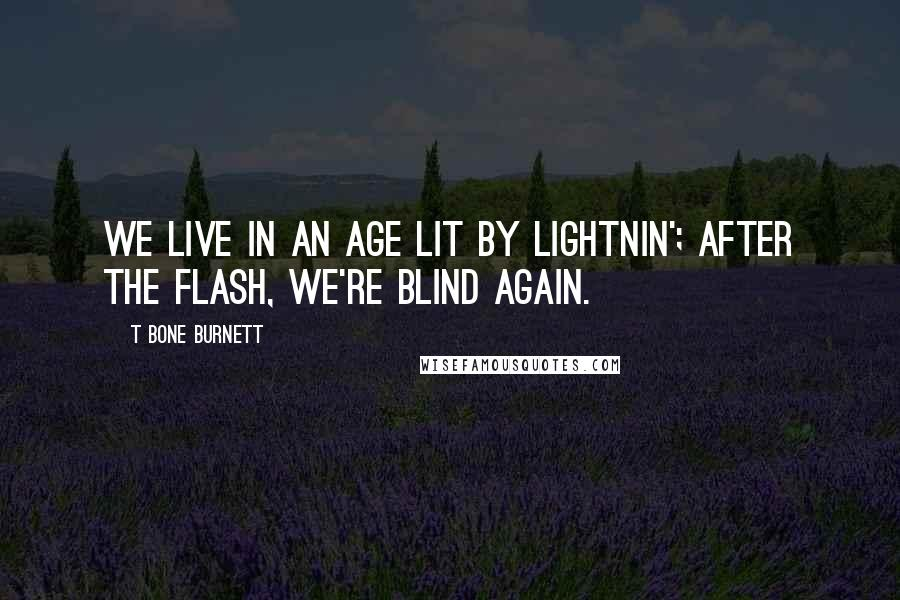 T Bone Burnett quotes: We live in an age lit by lightnin'; after the flash, we're blind again.