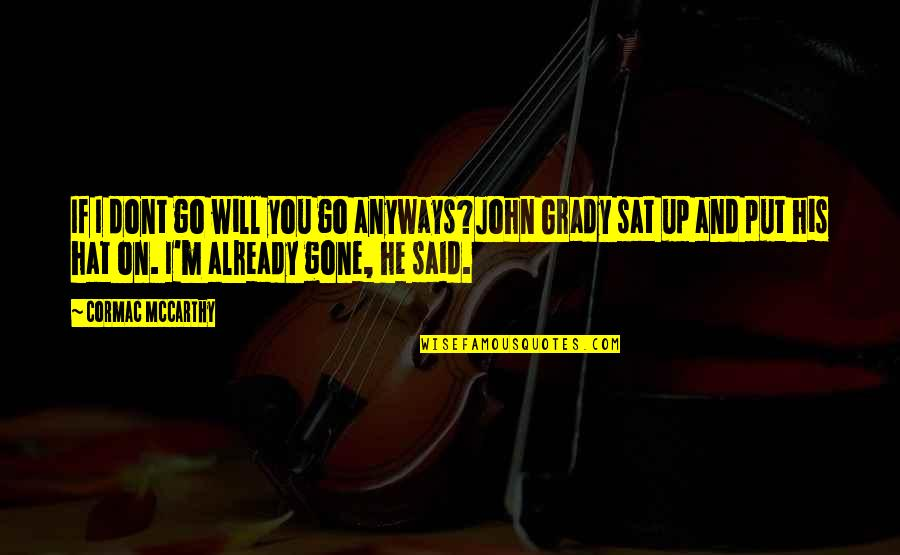 T-bone Grady Quotes By Cormac McCarthy: If I dont go will you go anyways?John