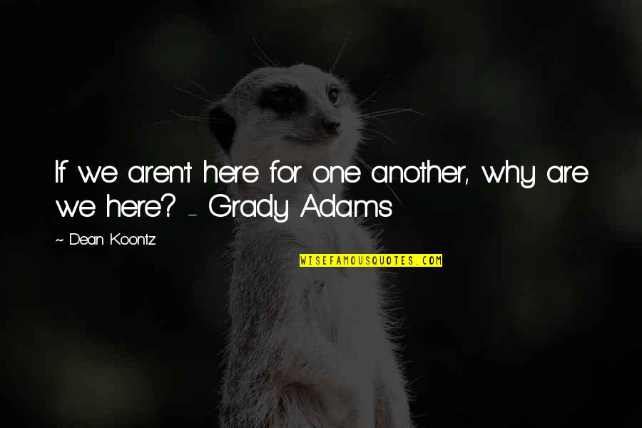 T-bone Grady Quotes By Dean Koontz: If we aren't here for one another, why