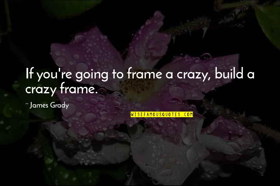 T-bone Grady Quotes By James Grady: If you're going to frame a crazy, build