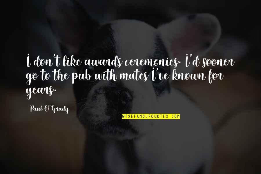 T-bone Grady Quotes By Paul O'Grady: I don't like awards ceremonies. I'd sooner go