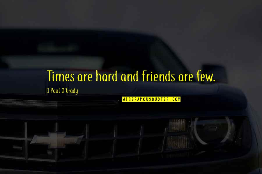 T-bone Grady Quotes By Paul O'Grady: Times are hard and friends are few.