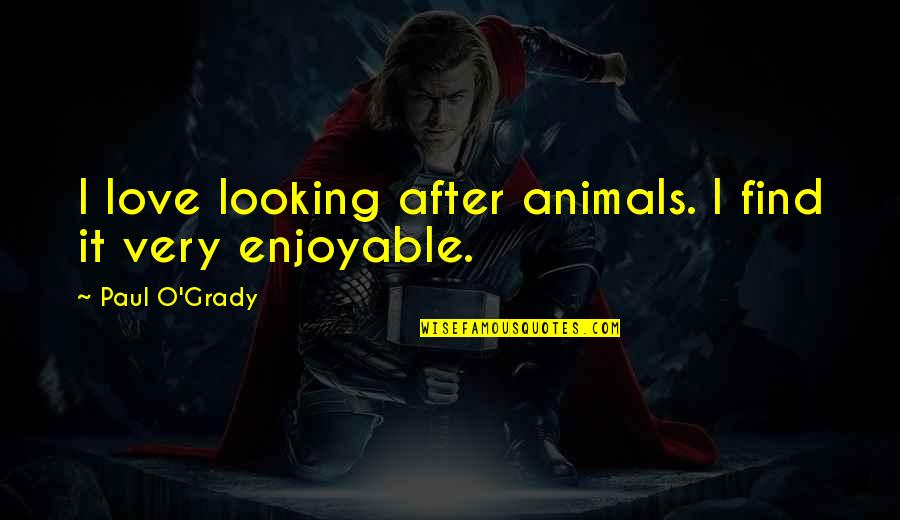 T-bone Grady Quotes By Paul O'Grady: I love looking after animals. I find it