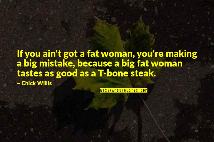 T Bone Steak Quotes By Chick Willis: If you ain't got a fat woman, you're