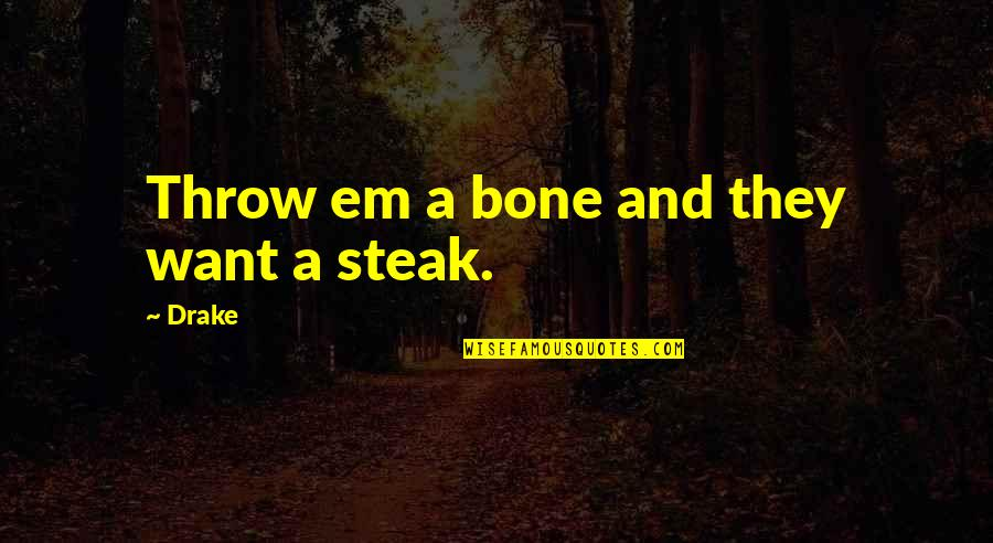 T Bone Steak Quotes By Drake: Throw em a bone and they want a