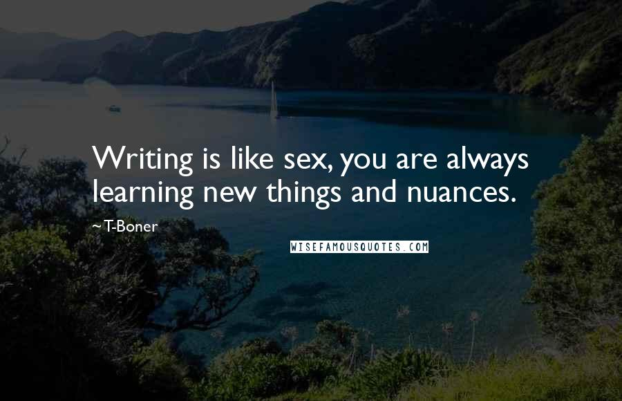 T-Boner quotes: Writing is like sex, you are always learning new things and nuances.