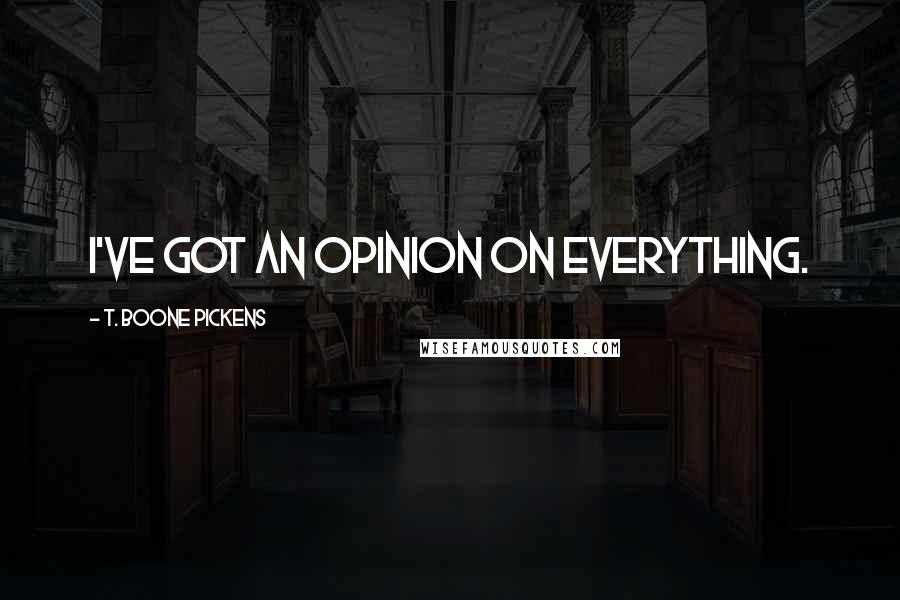 T. Boone Pickens quotes: I've got an opinion on everything.