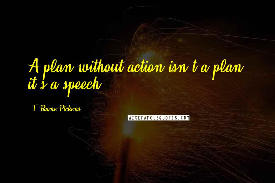 T. Boone Pickens quotes: A plan without action isn't a plan, it's a speech.