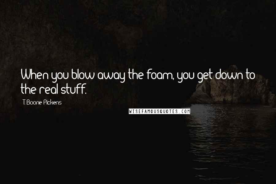 T. Boone Pickens quotes: When you blow away the foam, you get down to the real stuff.