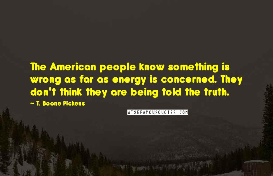 T. Boone Pickens quotes: The American people know something is wrong as far as energy is concerned. They don't think they are being told the truth.