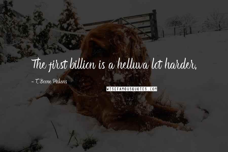 T. Boone Pickens quotes: The first billion is a helluva lot harder.