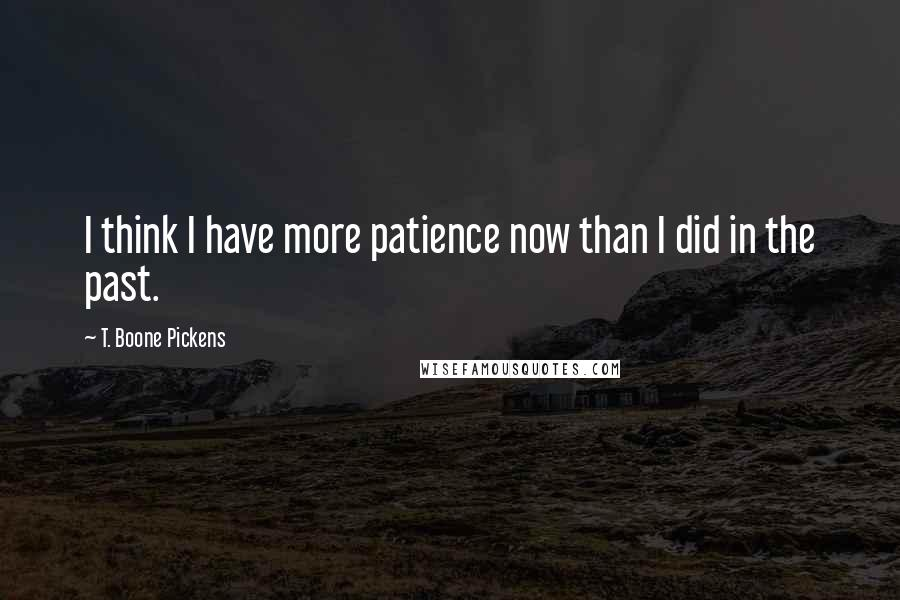 T. Boone Pickens quotes: I think I have more patience now than I did in the past.