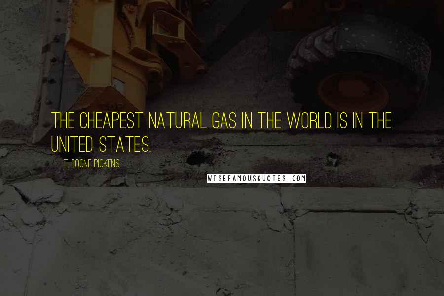 T. Boone Pickens quotes: The cheapest natural gas in the world is in the United States.
