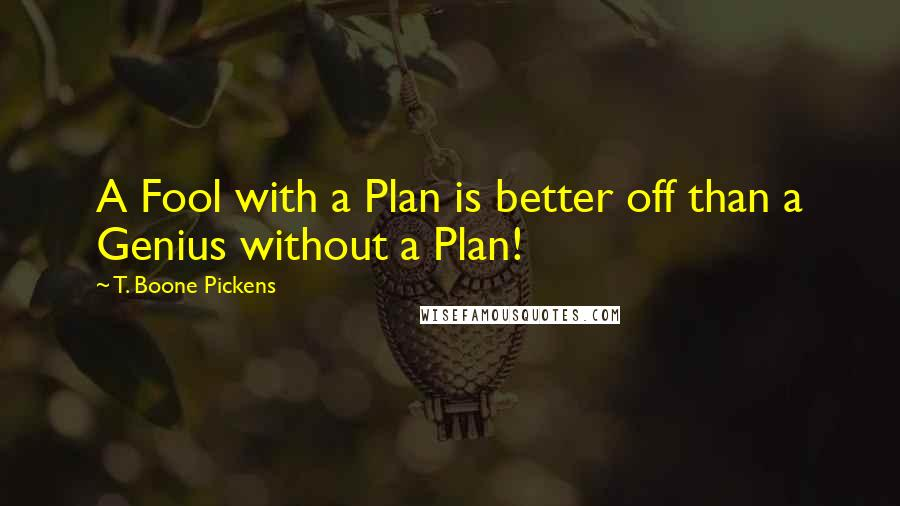 T. Boone Pickens quotes: A Fool with a Plan is better off than a Genius without a Plan!