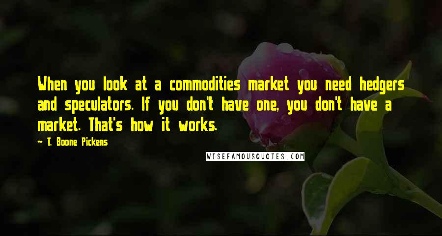 T. Boone Pickens quotes: When you look at a commodities market you need hedgers and speculators. If you don't have one, you don't have a market. That's how it works.