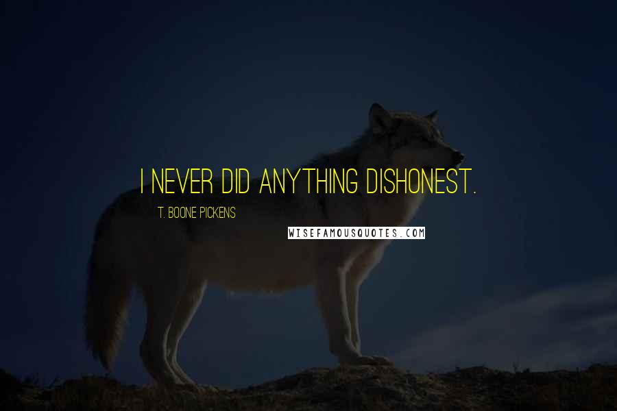 T. Boone Pickens quotes: I never did anything dishonest.