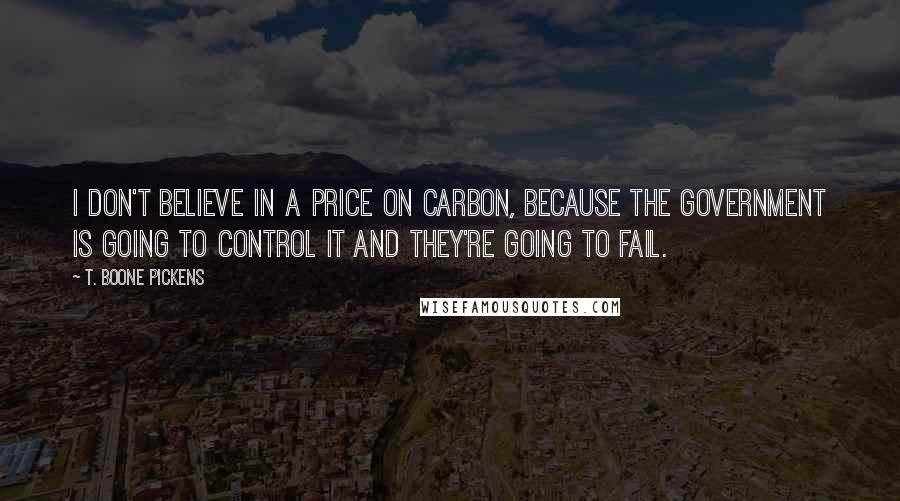 T. Boone Pickens quotes: I don't believe in a price on carbon, because the government is going to control it and they're going to fail.
