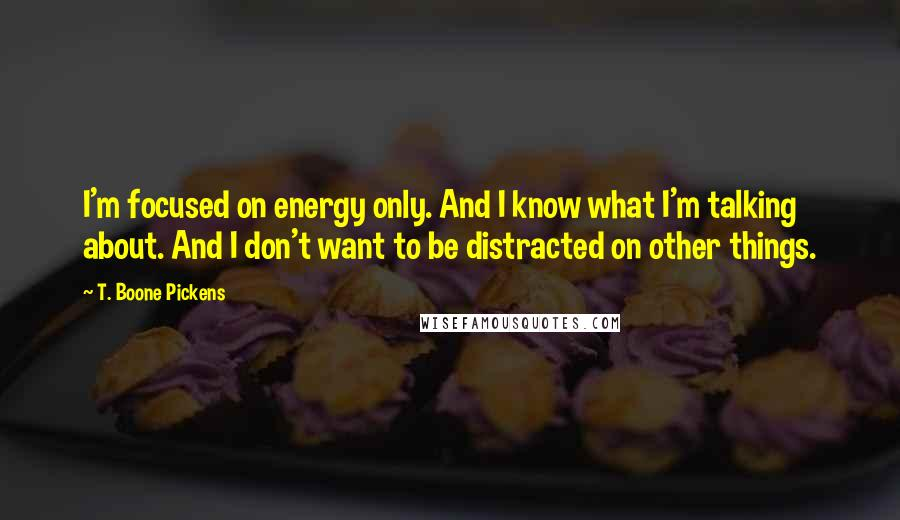T. Boone Pickens quotes: I'm focused on energy only. And I know what I'm talking about. And I don't want to be distracted on other things.