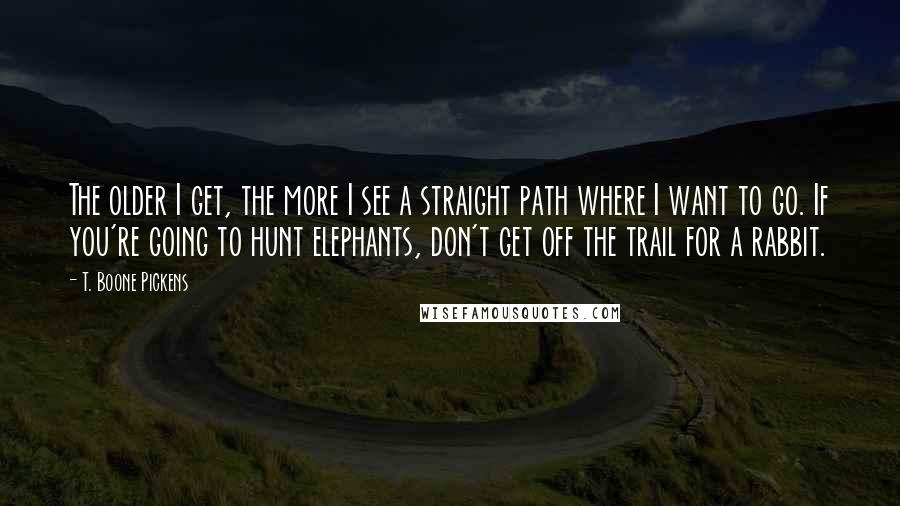 T. Boone Pickens quotes: The older I get, the more I see a straight path where I want to go. If you're going to hunt elephants, don't get off the trail for a rabbit.