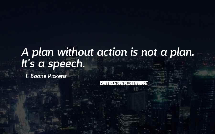 T. Boone Pickens quotes: A plan without action is not a plan. It's a speech.