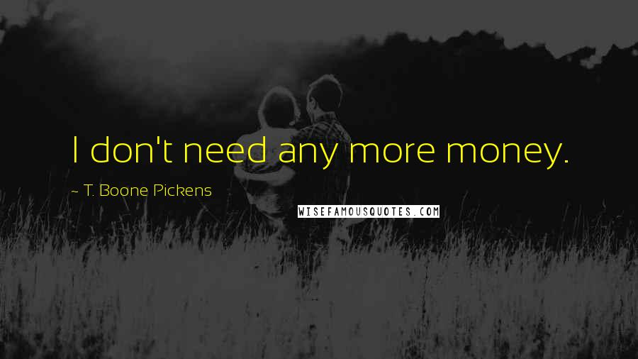 T. Boone Pickens quotes: I don't need any more money.