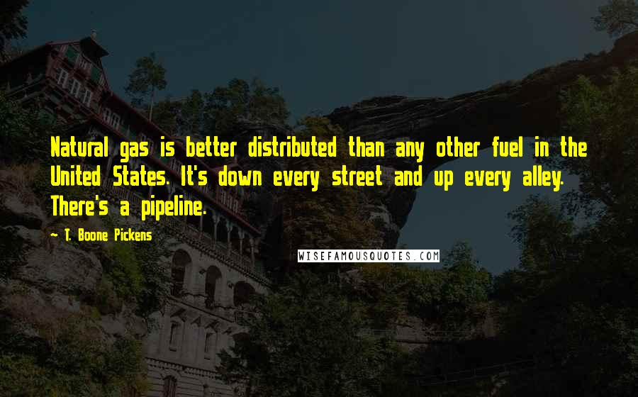 T. Boone Pickens quotes: Natural gas is better distributed than any other fuel in the United States. It's down every street and up every alley. There's a pipeline.