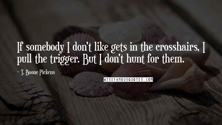 T. Boone Pickens quotes: If somebody I don't like gets in the crosshairs, I pull the trigger. But I don't hunt for them.