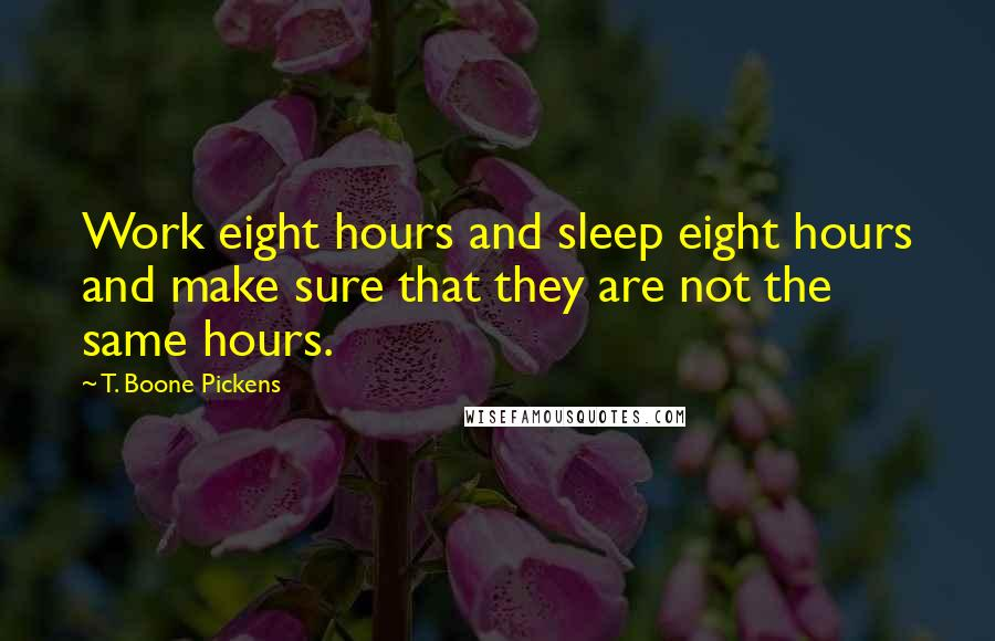 T. Boone Pickens quotes: Work eight hours and sleep eight hours and make sure that they are not the same hours.