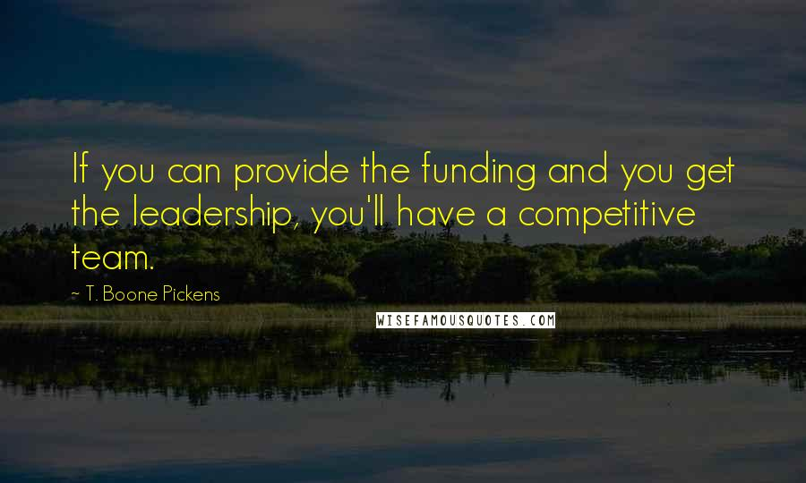 T. Boone Pickens quotes: If you can provide the funding and you get the leadership, you'll have a competitive team.