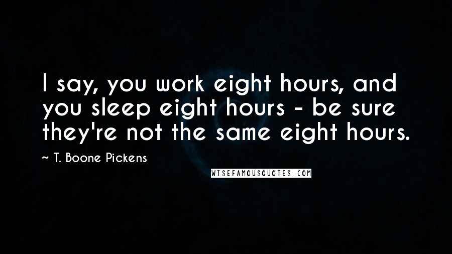 T. Boone Pickens quotes: I say, you work eight hours, and you sleep eight hours - be sure they're not the same eight hours.