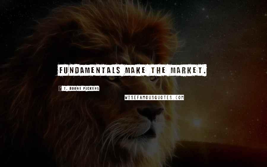 T. Boone Pickens quotes: Fundamentals make the market.