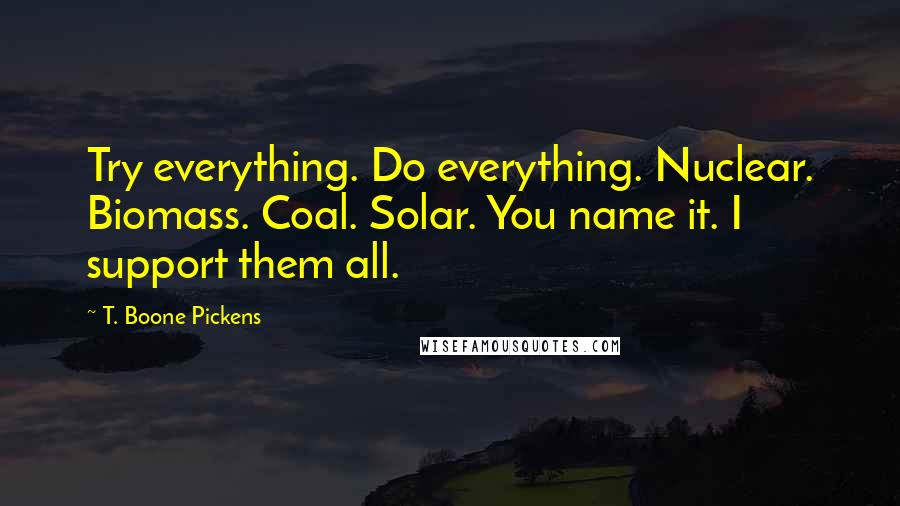 T. Boone Pickens quotes: Try everything. Do everything. Nuclear. Biomass. Coal. Solar. You name it. I support them all.