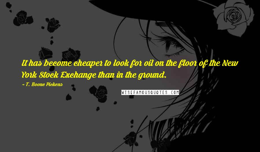 T. Boone Pickens quotes: It has become cheaper to look for oil on the floor of the New York Stock Exchange than in the ground.