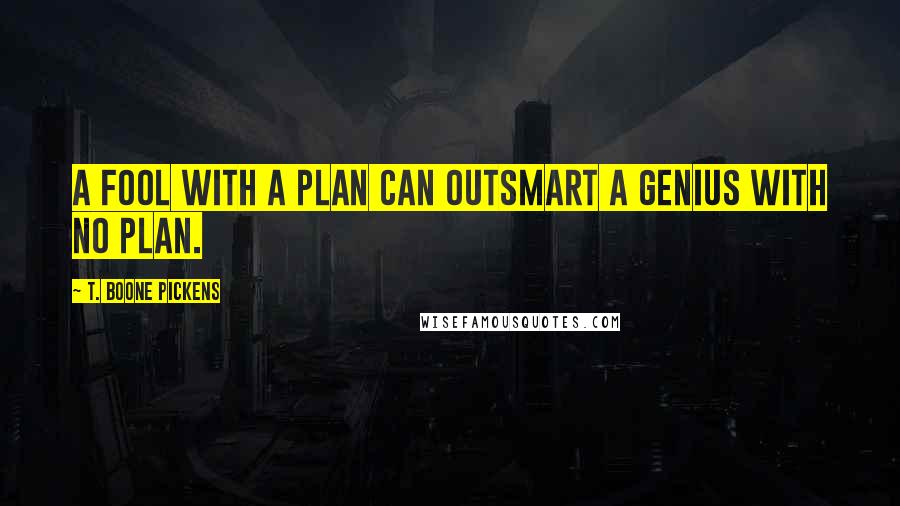 T. Boone Pickens quotes: A fool with a plan can outsmart a genius with no plan.