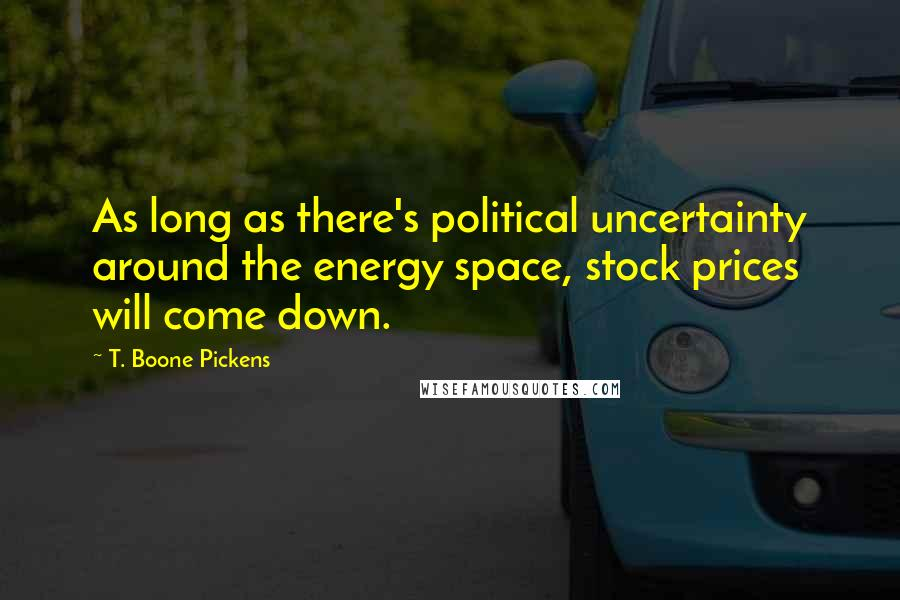 T. Boone Pickens quotes: As long as there's political uncertainty around the energy space, stock prices will come down.
