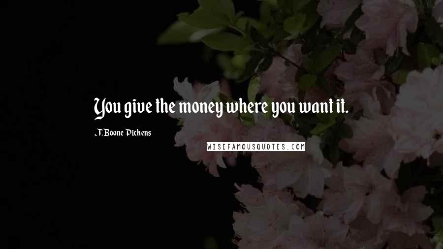 T. Boone Pickens quotes: You give the money where you want it.