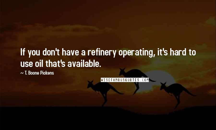 T. Boone Pickens quotes: If you don't have a refinery operating, it's hard to use oil that's available.