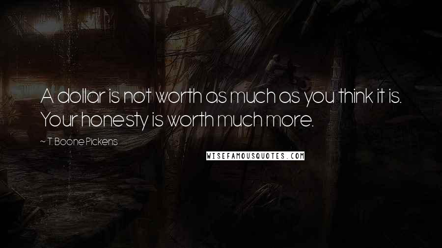 T. Boone Pickens quotes: A dollar is not worth as much as you think it is. Your honesty is worth much more.