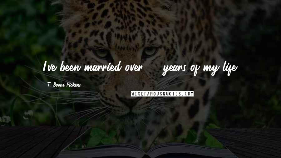 T. Boone Pickens quotes: I've been married over 50 years of my life.