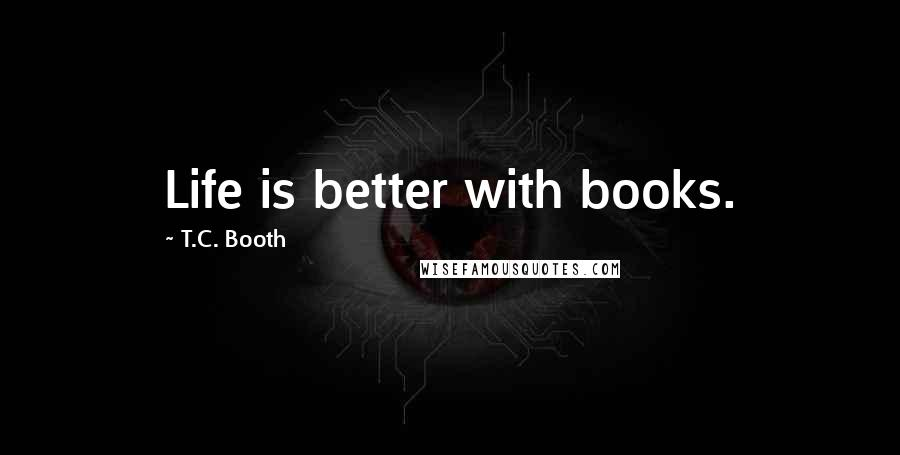 T.C. Booth quotes: Life is better with books.