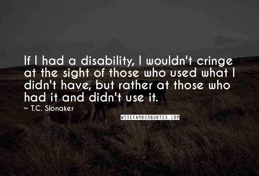 T.C. Slonaker quotes: If I had a disability, I wouldn't cringe at the sight of those who used what I didn't have, but rather at those who had it and didn't use it.
