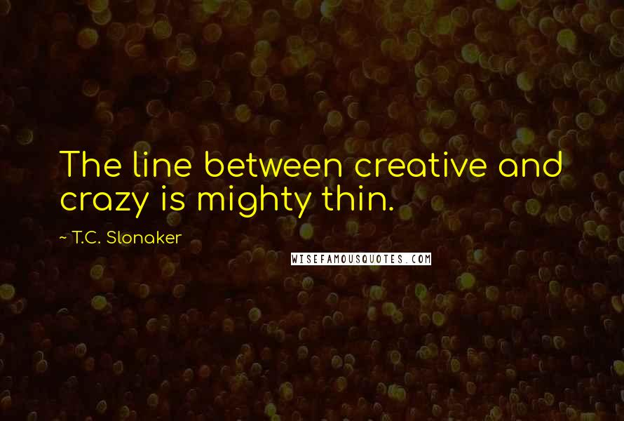 T.C. Slonaker quotes: The line between creative and crazy is mighty thin.