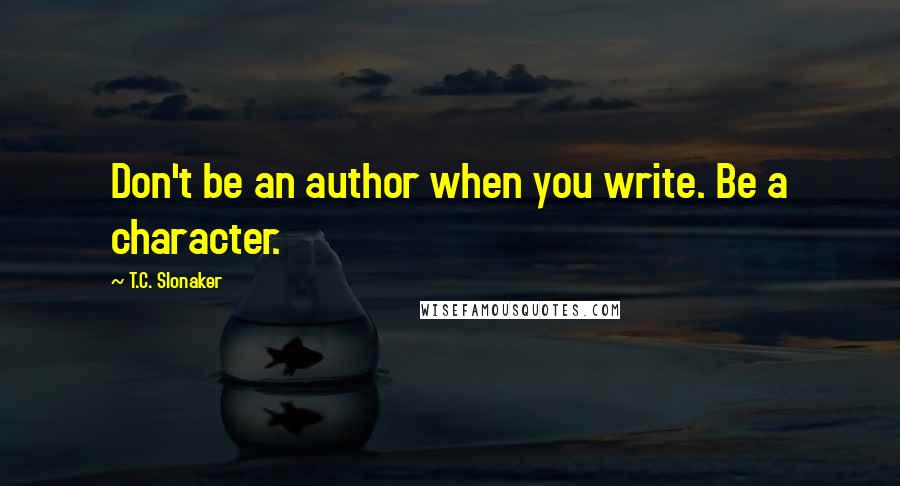 T.C. Slonaker quotes: Don't be an author when you write. Be a character.